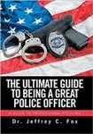 Xlibris Author| Dr. Jeffrey C Fox, The Ultimate Guide to Being a Great Police Officer
