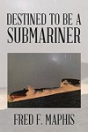 Xlibris Author| Fred F. Maphis, Destined to be a Submariner